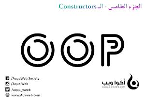أساسيات و مفاهيم يجب عليك إدراكها حول البرمجة كائنية التوجه OOP ( الجزء الخامس - الـ Constructors)