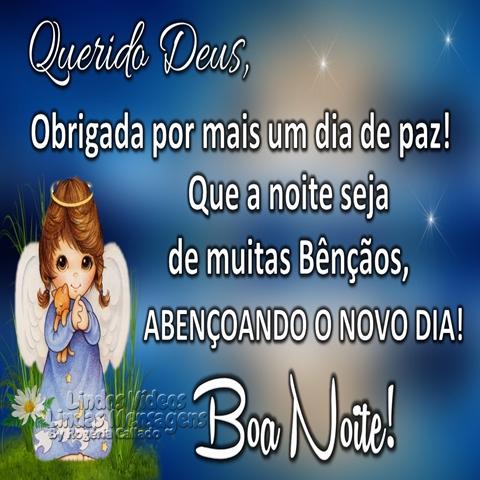 Querido Deus,  Obrigada por mais um dia de paz!  Que a noite seja  de muitas Bênçãos,  ABENÇOANDO O NOVO DIA!  Boa Noite!
