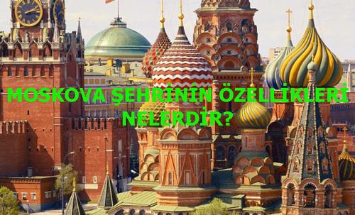 MOSKOVA ŞEHRİNİN ÖZELLİKLERİ NELERDİR?