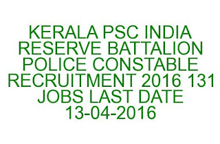 KERALA PSC INDIA RESERVE BATTALION POLICE CONSTABLE RECRUITMENT 2016 131 JOBS LAST DATE 13-04-2016