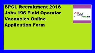 BPCL Recruitment 2016 Jobs 196 Field Operator Vacancies Online Application Form