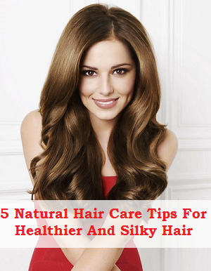 5 Natural Hair Care Tips For Healthier And Silky Hair