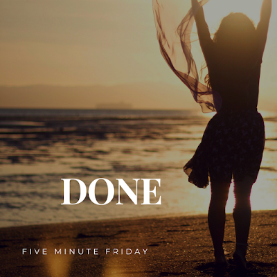 Five Minute Friday: DONE