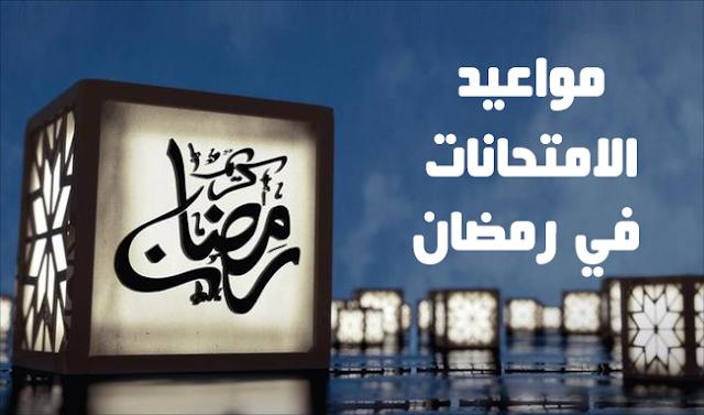 مواعيد الامتحانات النهائية خلال شهر رمضان