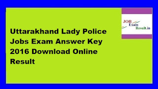 Uttarakhand Lady Police Jobs Exam Answer Key 2016 Download Online Result