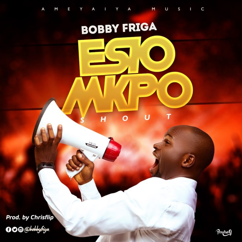 Download mp3 Esio Mkpo (Shout) by Bobby Friga - Klassicboyz com