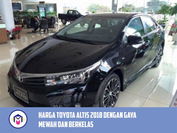 Harga Toyota Altis Terbaru 2018 Dengan Gaya Mobil Mewah