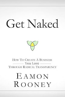 Get Naked : How to Create a Business You Love through Radical Transparency by Eamon Rooney