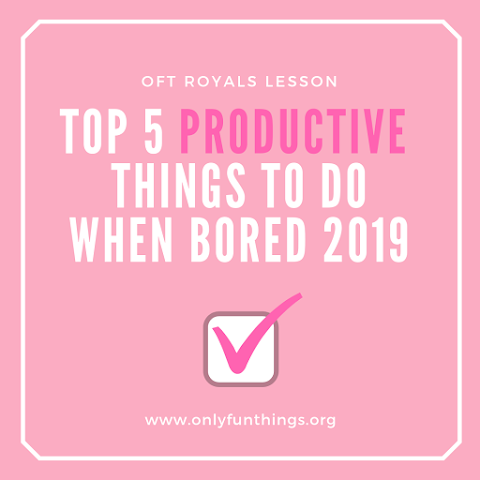 Top 5 Productive and Creative Things to Do When You are Bored 2019 – ROYALs Lessons!