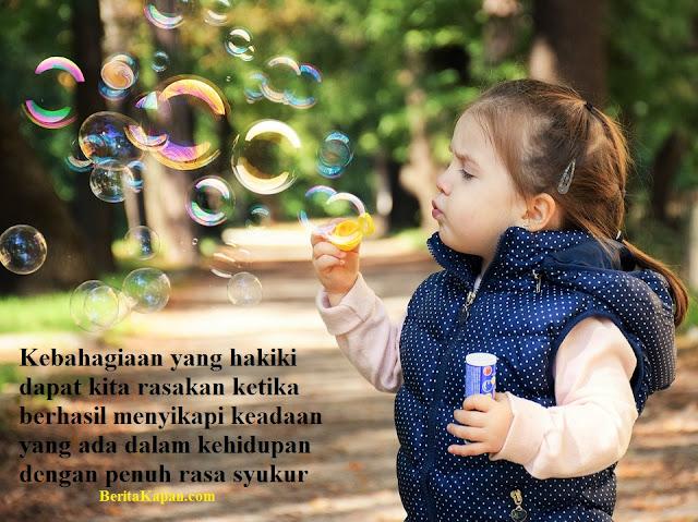 Kebahagiaan yang hakiki dapat kita rasakan ketika berhasil menyikapi keadaan yang ada dalam kehidupan dengan penuh rasa syukur