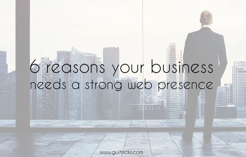 6 Reasons Your Business Needs A Strong Web Presence