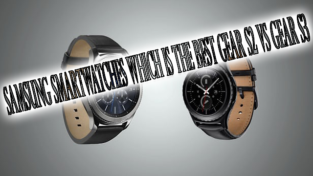 Samsung Smartwatches Which is the best Gear S2 Vs Gear S3