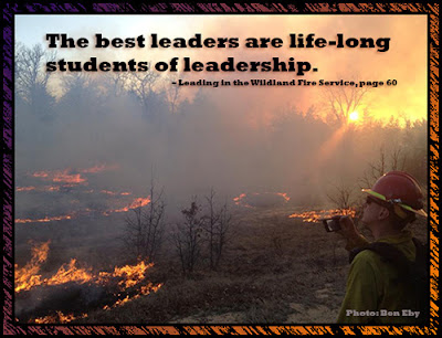 The best leaders are life-long students of leadership. - Leading in the Wildland Fire Service, p. 60  Photo credit: Ben Eby (firefighter on the fireline)
