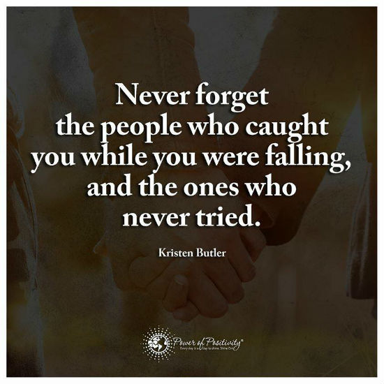 Never Forget The People Who Caught You While You Were Falling And