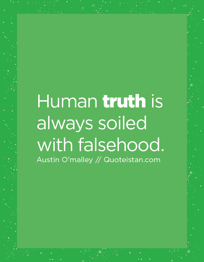 Human truth is always soiled with falsehood.