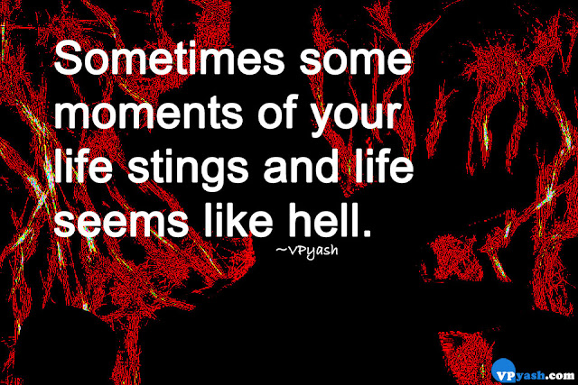 Sometimes some moments of your life stings and life seems like hell.