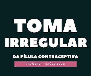 Toma irregular da pílula contraceptiva