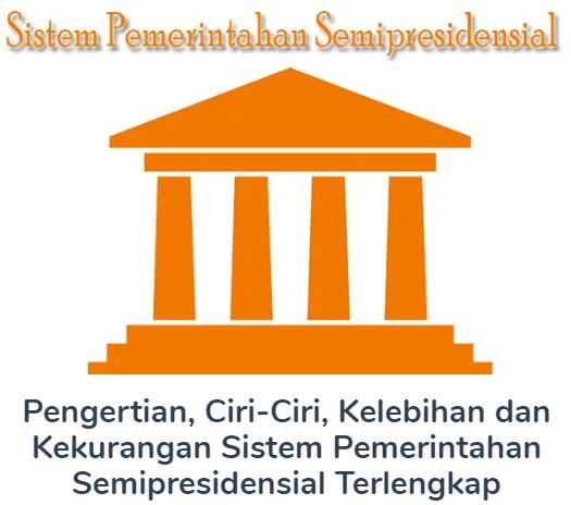 Membahas Materi Pengertian Beserta Ciri-Ciri, Kelebihan dan Kekurangan Sistem Pemerintahan Semipresidensial Terlengkap