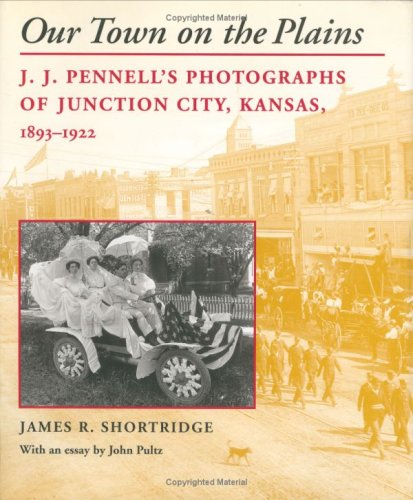 Our Town on the Plains  J. J. Pennell's Photographs of Junction City, Kansas, 1893-1922 by James R. Shortridge