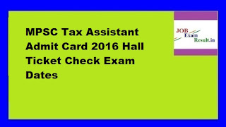 MPSC Tax Assistant Admit Card 2016 Hall Ticket Check Exam Dates