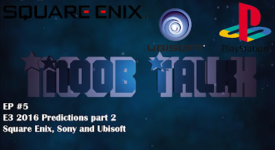 Noob Talk #6 - E3 2016 Predictions! Square Enix, Sony and Ubisoft Part 2 - We Know Gamers