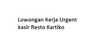 Lowongan Kerja Urgent kasir Resto Kartiko