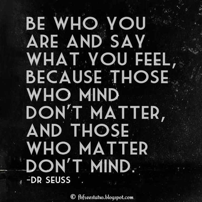 Dr. Seuss Quote: Be who you are and say what you feel, because those who mind don't matter and those who matter don't mind.
