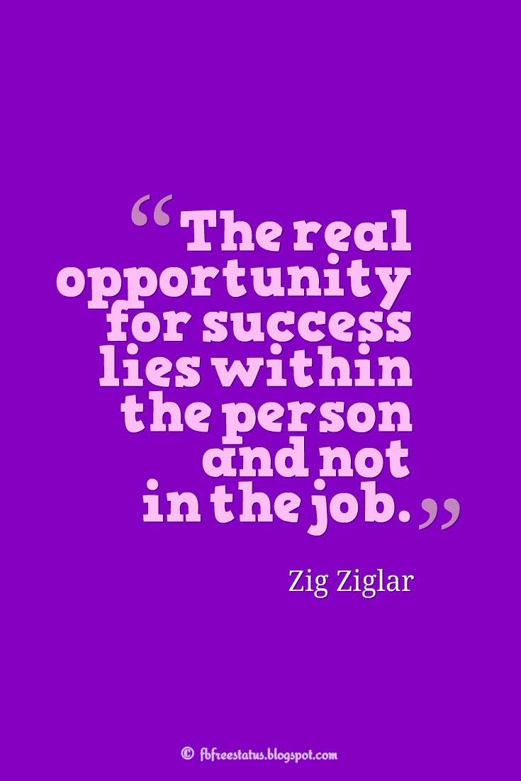 """The real opportunity for success lies within the person and not in the job."" – Zig Ziglar, Quotes about Life"