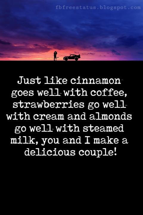 Sweet Love Sayings, Just like cinnamon goes well with coffee, strawberries go well with cream and almonds go well with steamed milk, you and I make a delicious couple!
