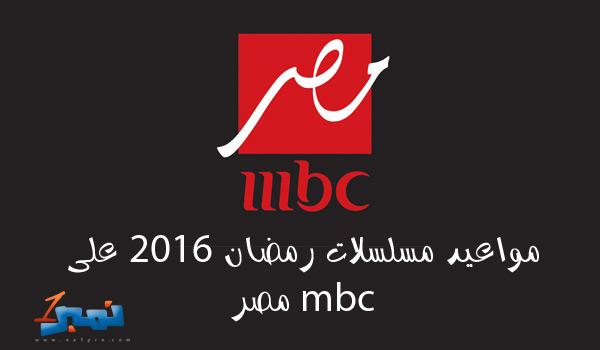 مواعيد مسلسلات رمضان 2016 على قناة mbc مصر