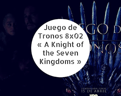 Juego de Tronos 8x02 « A Knight of the Seven Kingdoms »