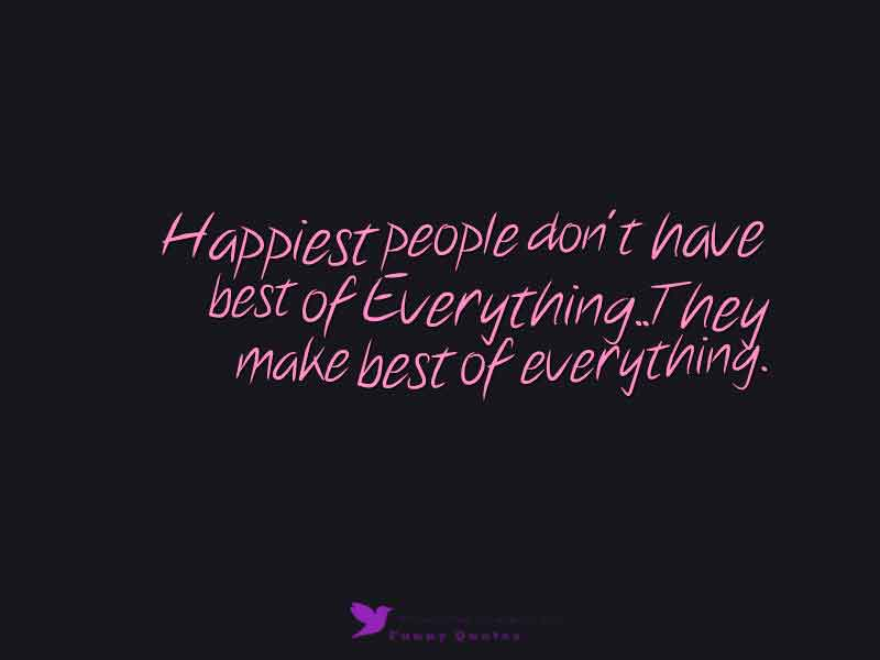 Happiest people don't have best of Everything..They make best of everything.