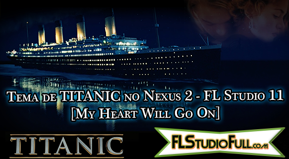 Tema de TITANIC no Nexus 2 - FL Studio 11 [My Heart Will Go On]