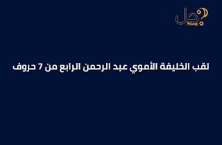 لقب الخليفة الأموي عبد الرحمن الرابع من 7 حروف