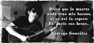 """""""Dicen que la muerte anda tras mis huesos, si es así la espero, pa' darle sus besos..."""" Rodrigo González"""
