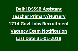 Delhi DSSSB Assistant Teacher Primary Nursery 1714 Govt Jobs Recruitment Vacancy Exam Notification Last Date 31-01-2018