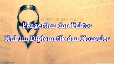 Pengertian dan Faktor Hukum Diplomatik dan Konsuler