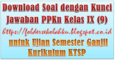 Soal dengan Kunci Jawaban PPKn Kelas IX (9) untuk Ujian Semester Ganjil Kurikulum KTSP foldersekolahku.blogspot.co.id