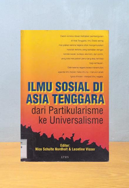 ILMU SOSIAL DI ASIA TENGGARA: DARI PARTIKULARISME KE UNIVERSALISME, Nico Schulte Nordholt & Leontine Visser