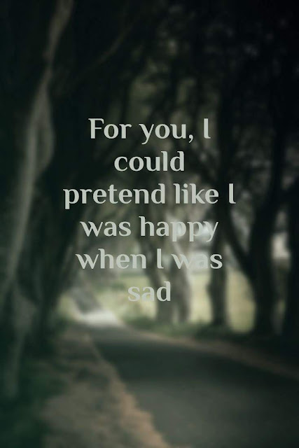 For you, I could pretend like I was happy when I was Sad