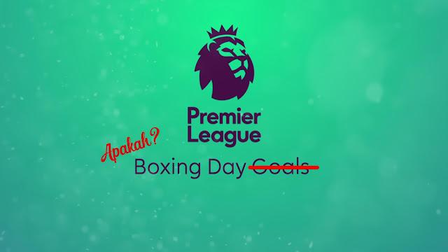 Peminat EPL Mesti Biasa Dengan Boxing Day. Tapi apakah Hari Tersebut?