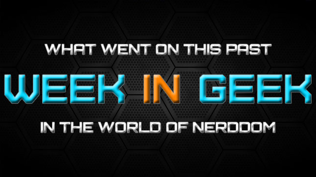 Nerdy current events in geek culture for this week