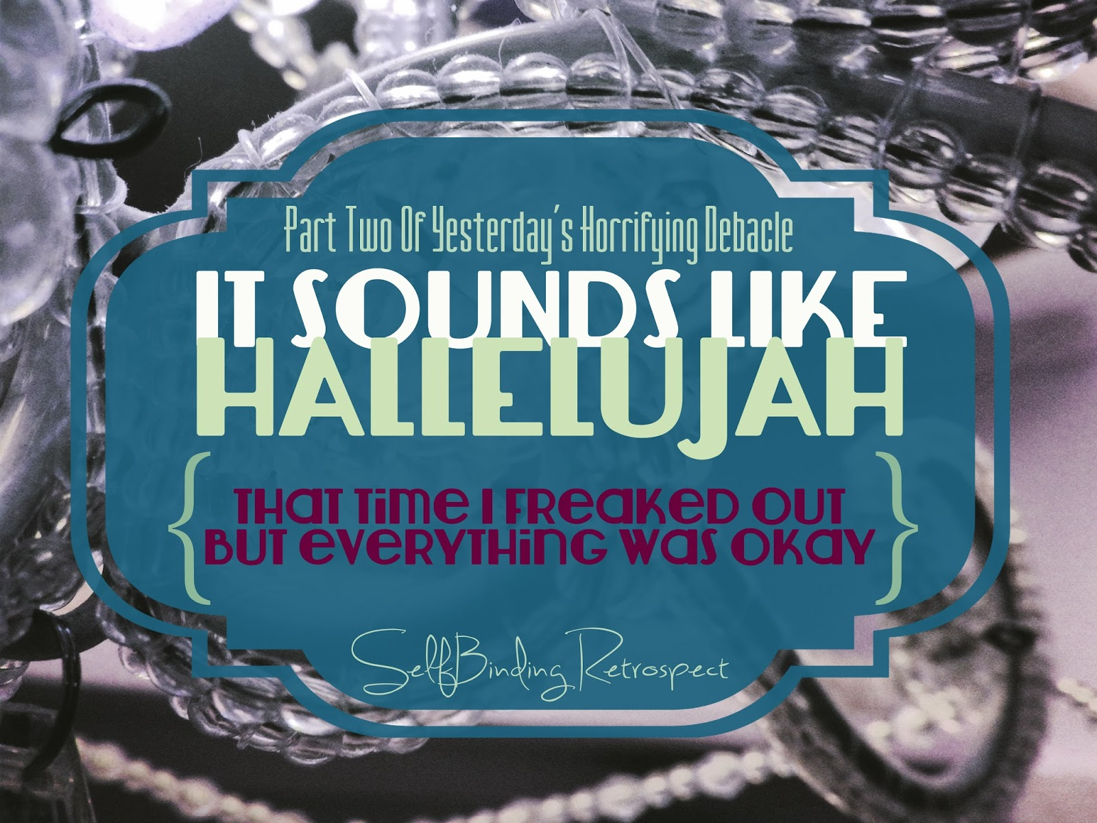 It Sounds Like Hallelujah (That Time I Freaked Out But Everything Was Okay} - SelfBinding Retrospect