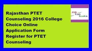 Rajasthan PTET Counseling 2016 College Choice Online Application Form Register for PTET Counseling