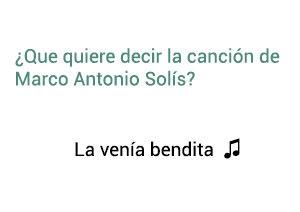 Significado de la canción La Venía Bendita Marco Antonio Solís Los Bukis.