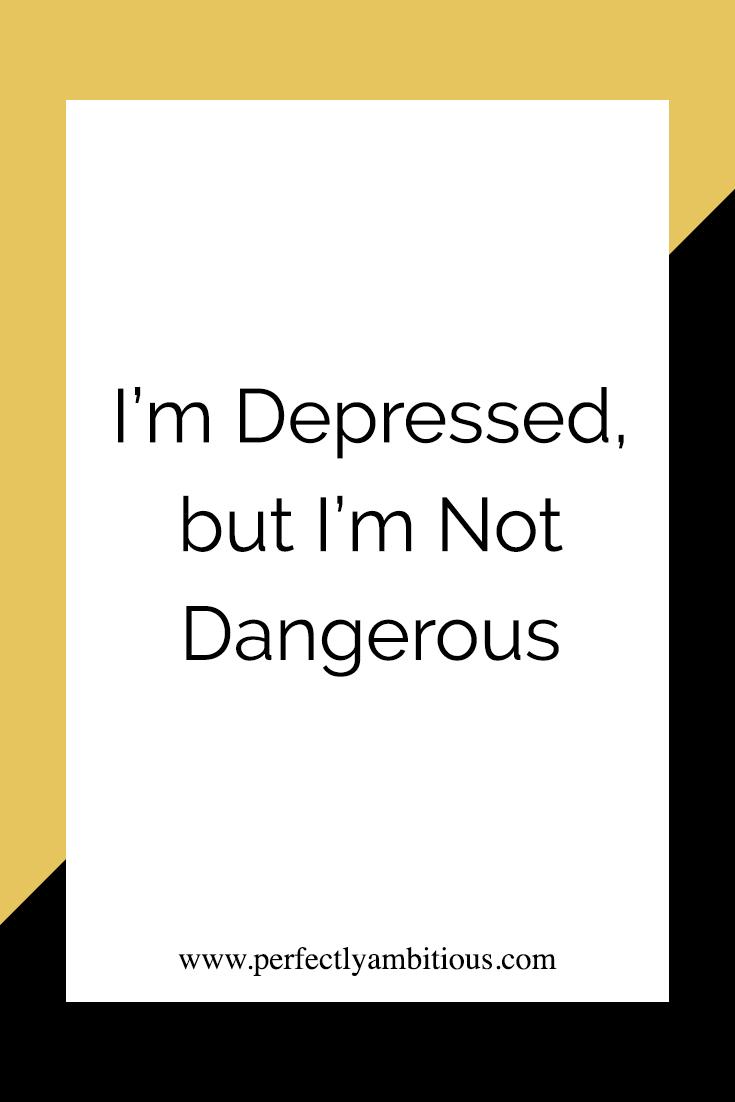 Im Depressed, Not Dangerous