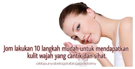 Jom lakukan 10 langkah mudah untuk mendapatkan kulit wajah yang cantik dan sihat.