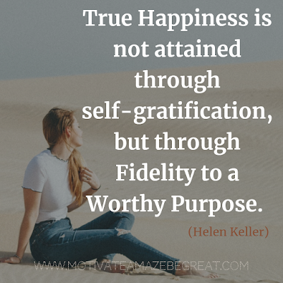 "Inspirational Words Of Wisdom About Life: ""True happiness is not attained through self-gratification, but through fidelity to a worthy purpose."" - Helen Keller"