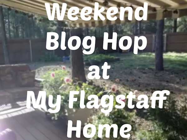 The Weekend Blog Hop at My Flagstaff Home