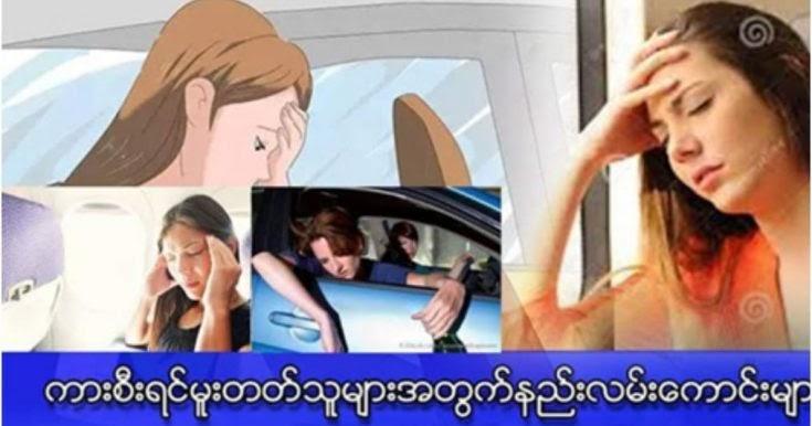 ကားစီးရင္ ကားမူးတဲ့ဒုကၡကို ခံစားရသူမ်ား အတြက္ (မွ်ေ၀ေပးေပးလိုက္ပါတယ္)